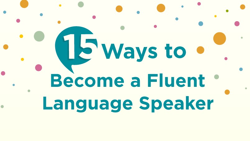 15 WAYS TO BECOME A FLUENT LANGUAGE SPEAKER (THAT ACTUALLY WORK!)