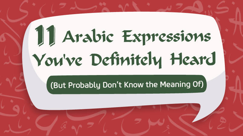 ARABIC EXPRESSIONS YOU HAVE DEFINITELY HEARD (BUT PROBABLY DO NOT KNOW THE MEANING OF)